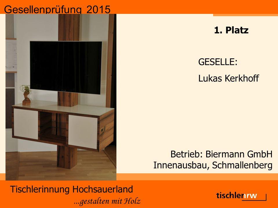 Gesellenprüfung 2015 Tischlerinnung Hochsauerland...gestalten mit Holz Betrieb: Biermann GmbH Innenausbau, Schmallenberg GESELLE: Lukas Kerkhoff 1. Pl
