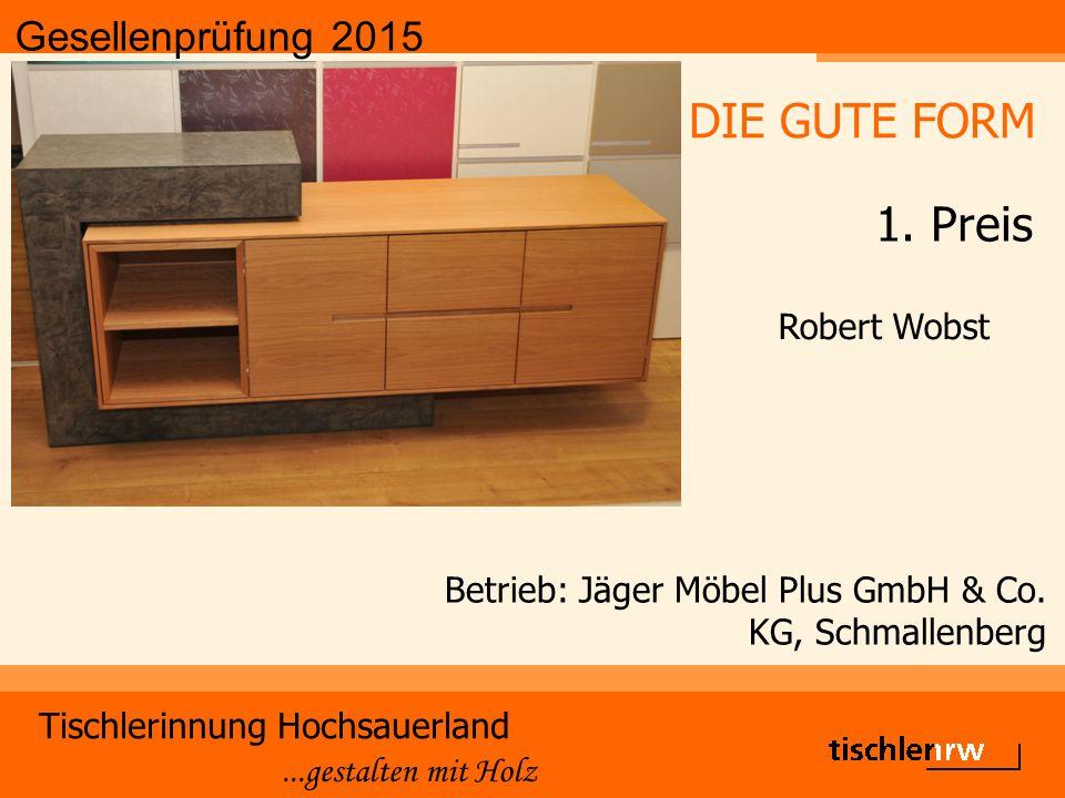 Gesellenprüfung 2015 Tischlerinnung Hochsauerland...gestalten mit Holz Betrieb: Jäger Möbel Plus GmbH & Co. KG, Schmallenberg Robert Wobst DIE GUTE FO