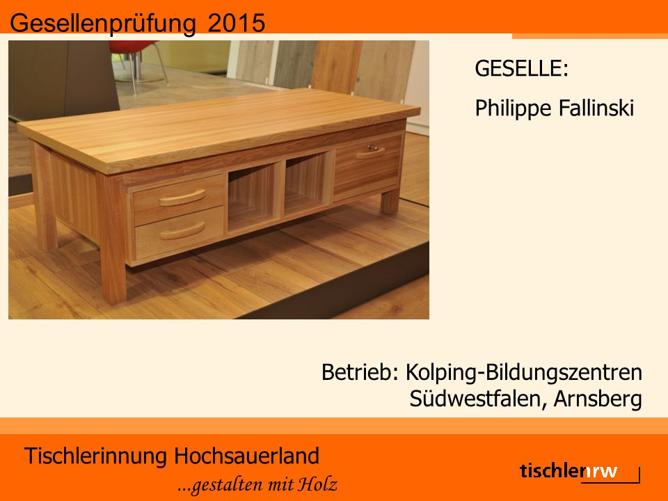 Gesellenprüfung 2015 Tischlerinnung Hochsauerland...gestalten mit Holz Betrieb: Christian Schulte, Winterberg GESELLE: Fabian Fresen