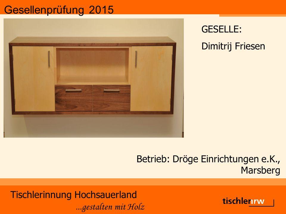 Gesellenprüfung 2015 Tischlerinnung Hochsauerland...gestalten mit Holz Betrieb: Dröge Einrichtungen e.K., Marsberg GESELLE: Dimitrij Friesen