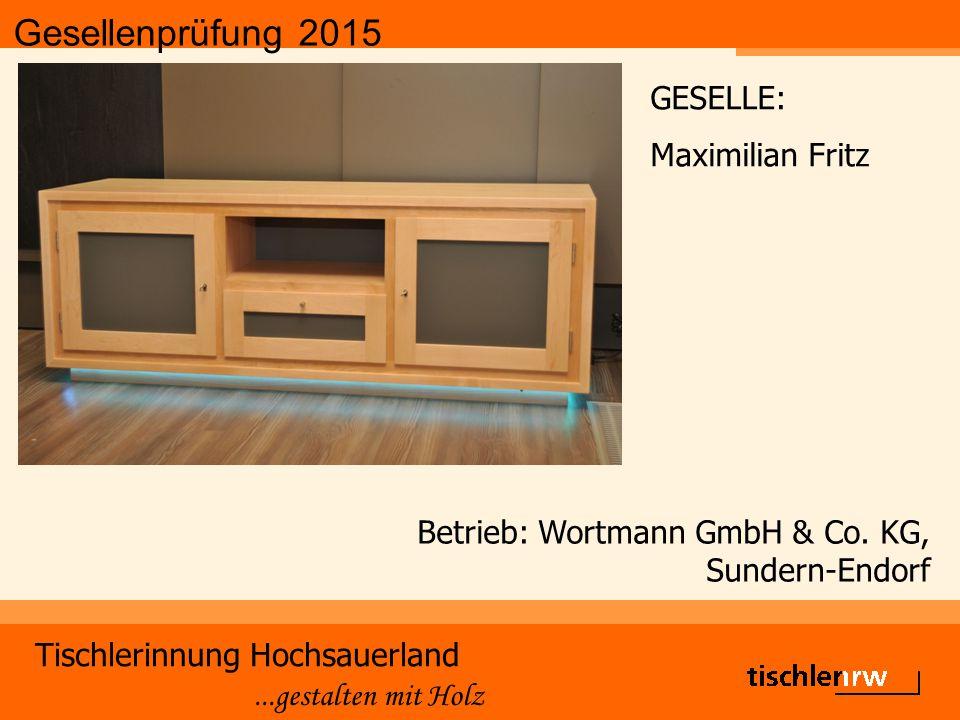 Gesellenprüfung 2015 Tischlerinnung Hochsauerland...gestalten mit Holz Betrieb: Wortmann GmbH & Co. KG, Sundern-Endorf GESELLE: Maximilian Fritz