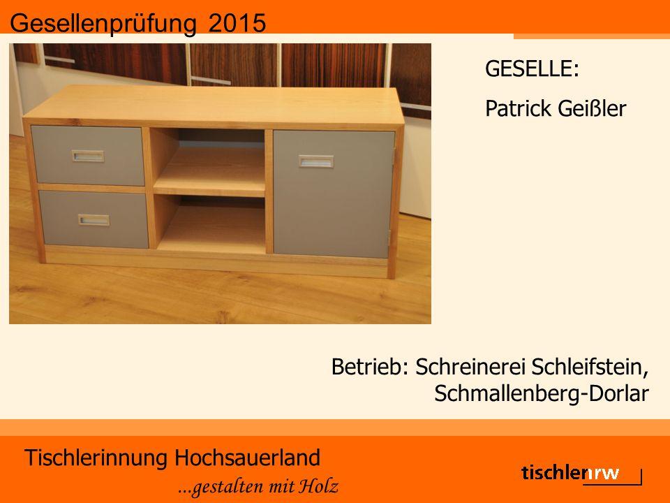 Gesellenprüfung 2015 Tischlerinnung Hochsauerland...gestalten mit Holz Betrieb: Schreinerei Schleifstein, Schmallenberg-Dorlar GESELLE: Patrick Geißle