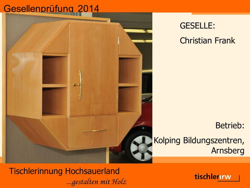 Gesellenprüfung 2014 Tischlerinnung Hochsauerland...gestalten mit Holz Betrieb: Kolping Bildungszentren, Arnsberg GESELLE: Christian Frank