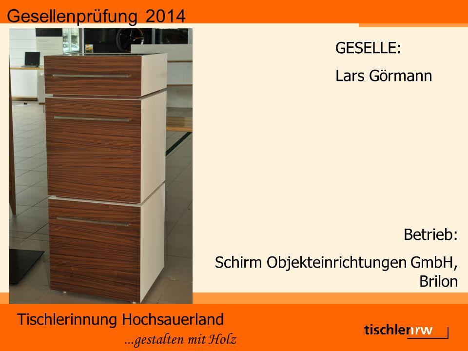 Gesellenprüfung 2014 Tischlerinnung Hochsauerland...gestalten mit Holz Betrieb: Schirm Objekteinrichtungen GmbH, Brilon GESELLE: Lars Görmann
