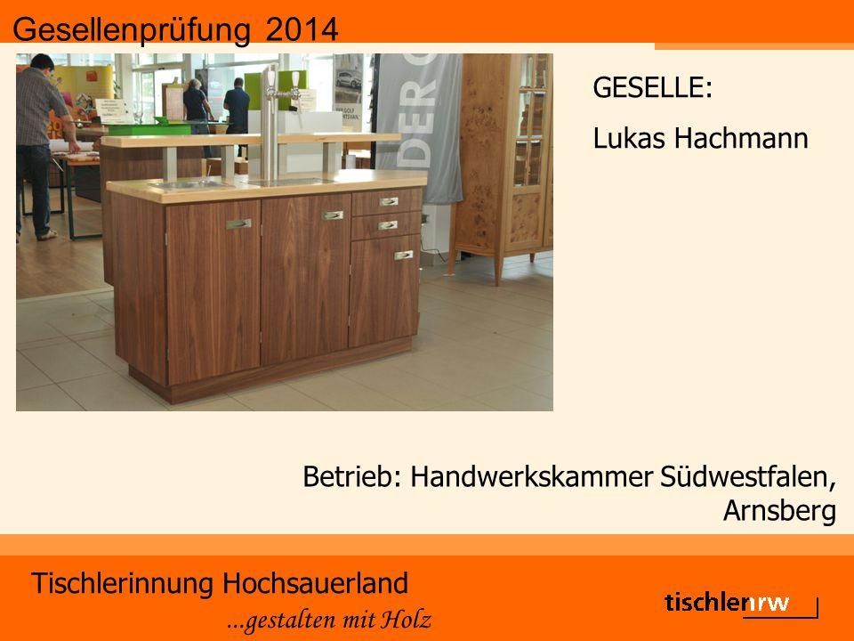 Gesellenprüfung 2014 Tischlerinnung Hochsauerland...gestalten mit Holz Betrieb: Handwerkskammer Südwestfalen, Arnsberg GESELLE: Lukas Hachmann