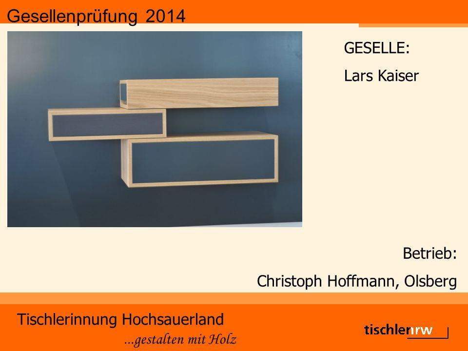 Gesellenprüfung 2014 Tischlerinnung Hochsauerland...gestalten mit Holz Betrieb: Christoph Hoffmann, Olsberg GESELLE: Lars Kaiser