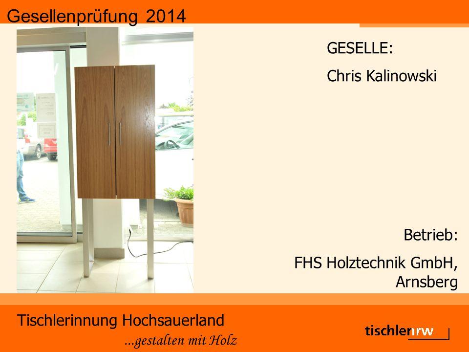 Gesellenprüfung 2014 Tischlerinnung Hochsauerland...gestalten mit Holz Betrieb: FHS Holztechnik GmbH, Arnsberg GESELLE: Chris Kalinowski