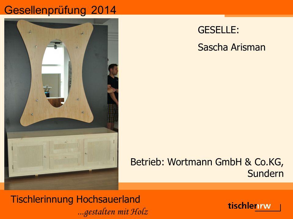 Gesellenprüfung 2014 Tischlerinnung Hochsauerland...gestalten mit Holz Betrieb: Wortmann GmbH & Co.KG, Sundern GESELLE: Sascha Arisman