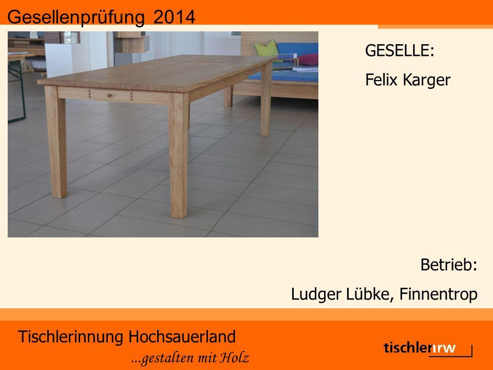 Gesellenprüfung 2014 Tischlerinnung Hochsauerland...gestalten mit Holz Betrieb: Ludger Lübke, Finnentrop GESELLE: Felix Karger