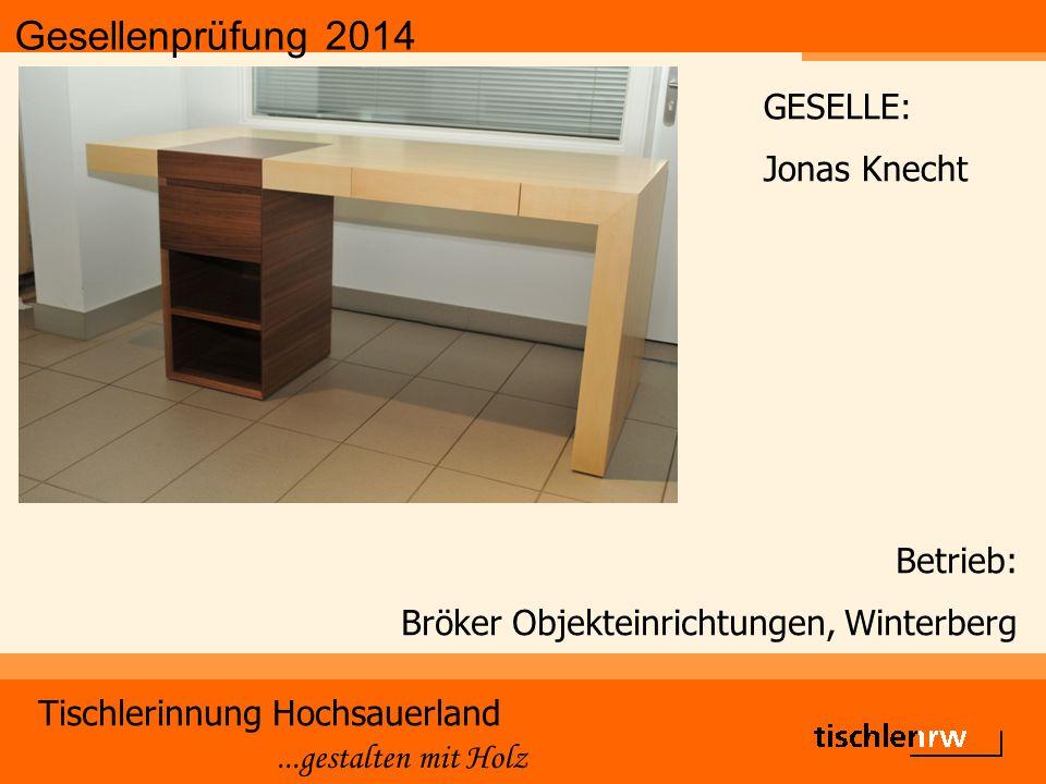 Gesellenprüfung 2014 Tischlerinnung Hochsauerland...gestalten mit Holz Betrieb: Bröker Objekteinrichtungen, Winterberg GESELLE: Jonas Knecht
