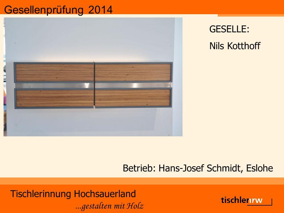 Gesellenprüfung 2014 Tischlerinnung Hochsauerland...gestalten mit Holz Betrieb: Hans-Josef Schmidt, Eslohe GESELLE: Nils Kotthoff