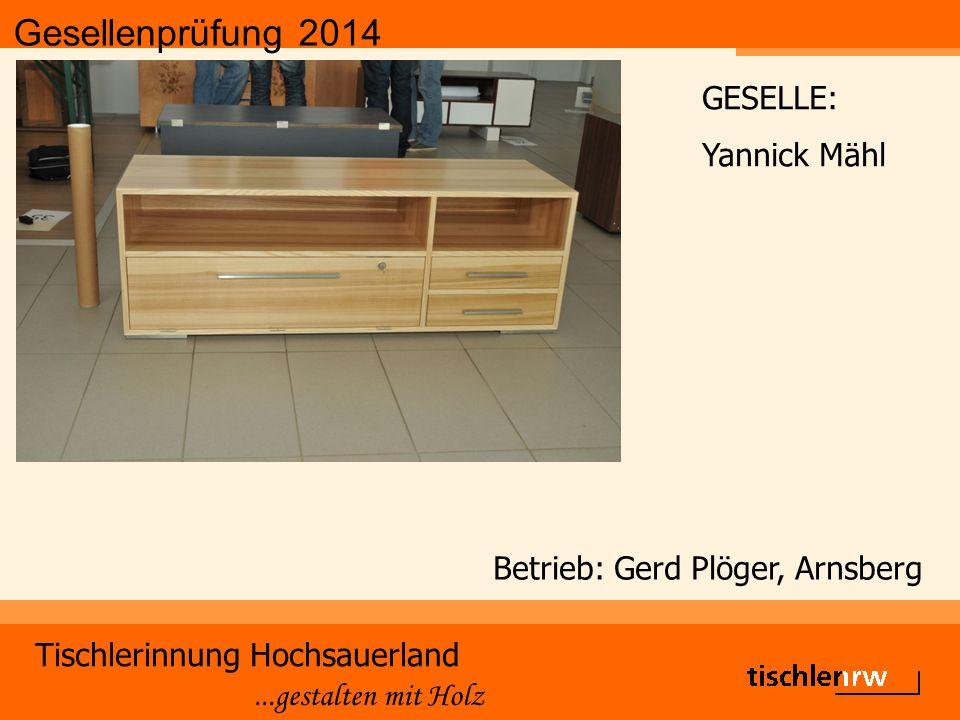 Gesellenprüfung 2014 Tischlerinnung Hochsauerland...gestalten mit Holz Betrieb: Gerd Plöger, Arnsberg GESELLE: Yannick Mähl