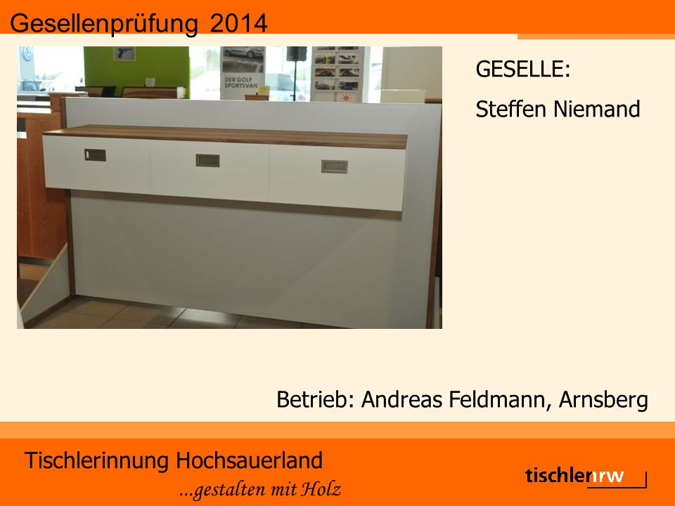 Gesellenprüfung 2014 Tischlerinnung Hochsauerland...gestalten mit Holz Betrieb: Andreas Feldmann, Arnsberg GESELLE: Steffen Niemand