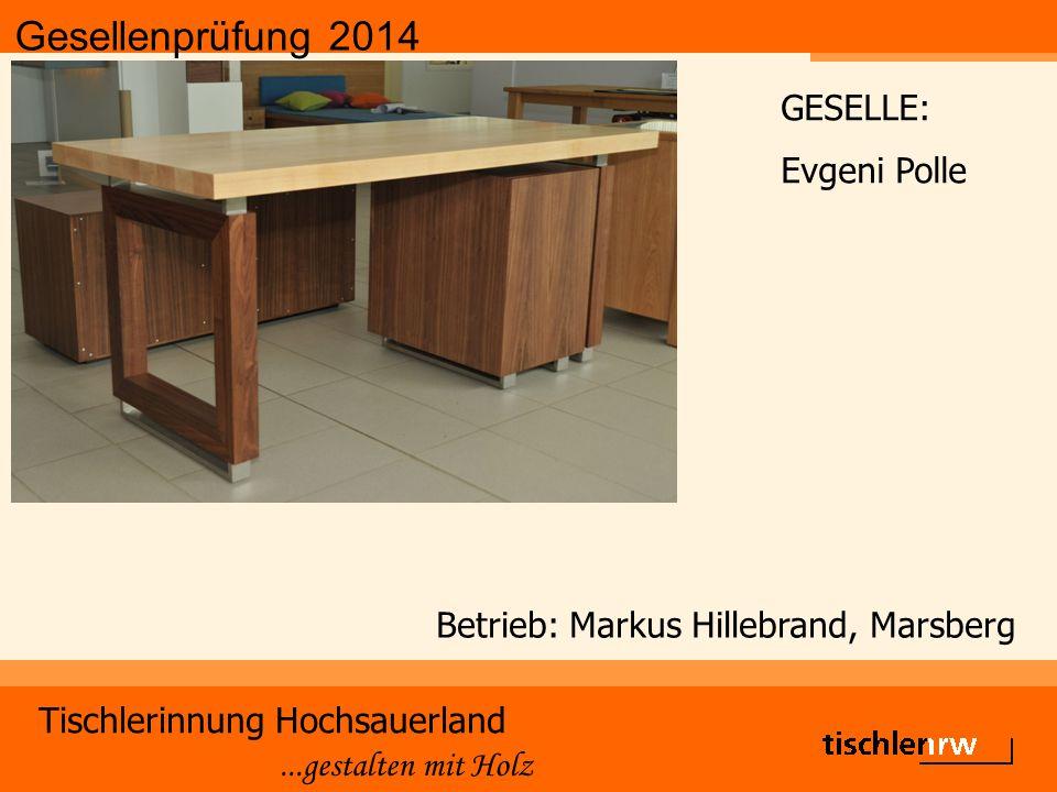 Gesellenprüfung 2014 Tischlerinnung Hochsauerland...gestalten mit Holz Betrieb: Markus Hillebrand, Marsberg GESELLE: Evgeni Polle