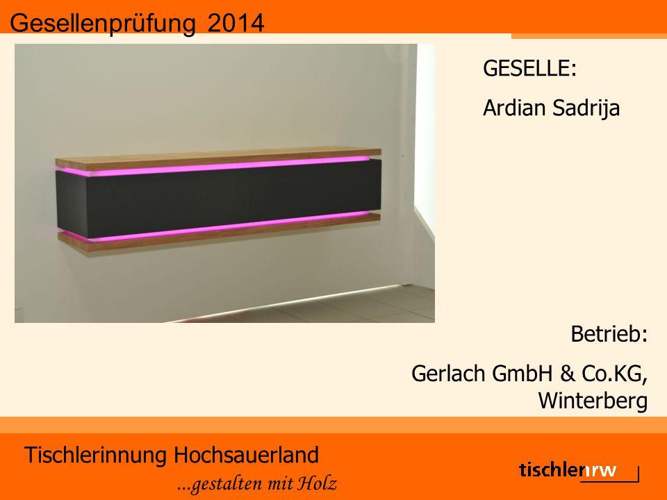 Gesellenprüfung 2014 Tischlerinnung Hochsauerland...gestalten mit Holz Betrieb: Gerlach GmbH & Co.KG, Winterberg GESELLE: Ardian Sadrija