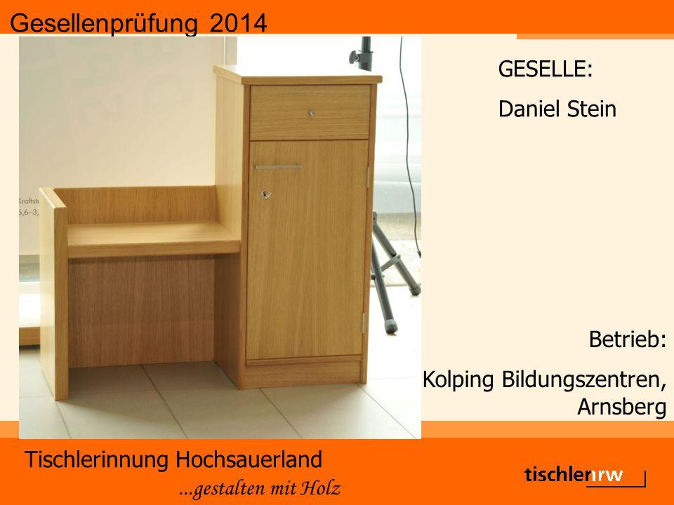 Gesellenprüfung 2014 Tischlerinnung Hochsauerland...gestalten mit Holz Betrieb: Kolping Bildungszentren, Arnsberg GESELLE: Daniel Stein