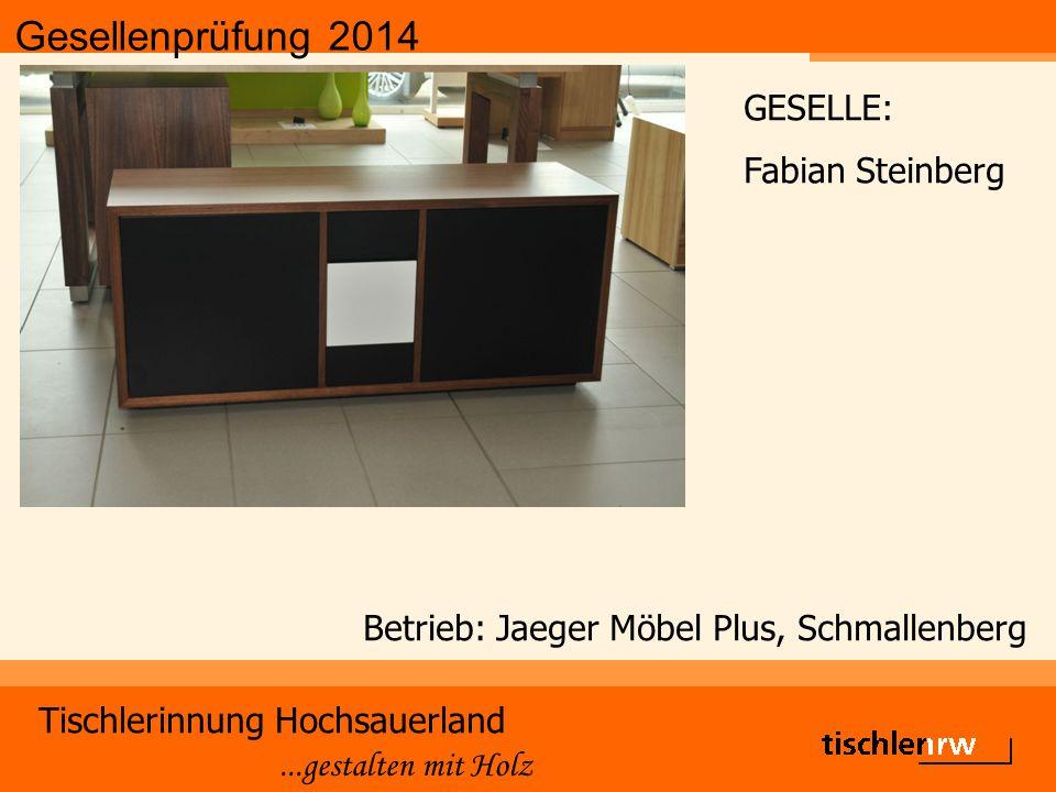 Gesellenprüfung 2014 Tischlerinnung Hochsauerland...gestalten mit Holz Betrieb: Jaeger Möbel Plus, Schmallenberg GESELLE: Fabian Steinberg