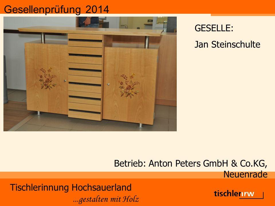 Gesellenprüfung 2014 Tischlerinnung Hochsauerland...gestalten mit Holz Betrieb: Anton Peters GmbH & Co.KG, Neuenrade GESELLE: Jan Steinschulte