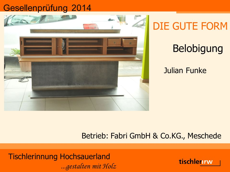 Gesellenprüfung 2014 Tischlerinnung Hochsauerland...gestalten mit Holz Betrieb: Fabri GmbH & Co.KG., Meschede Julian Funke DIE GUTE FORM Belobigung