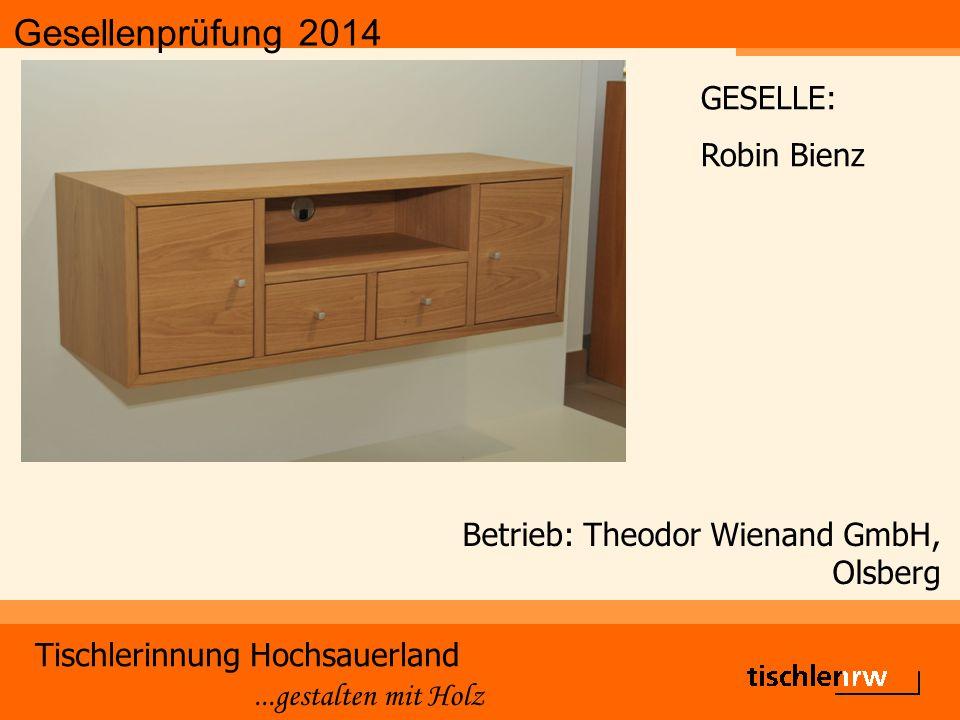 Gesellenprüfung 2014 Tischlerinnung Hochsauerland...gestalten mit Holz Betrieb: Theodor Wienand GmbH, Olsberg GESELLE: Robin Bienz
