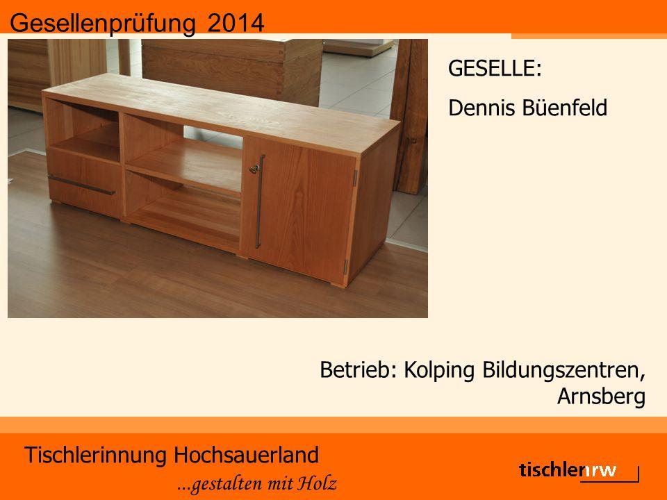 Gesellenprüfung 2014 Tischlerinnung Hochsauerland...gestalten mit Holz Betrieb: Kolping Bildungszentren, Arnsberg GESELLE: Dennis Büenfeld