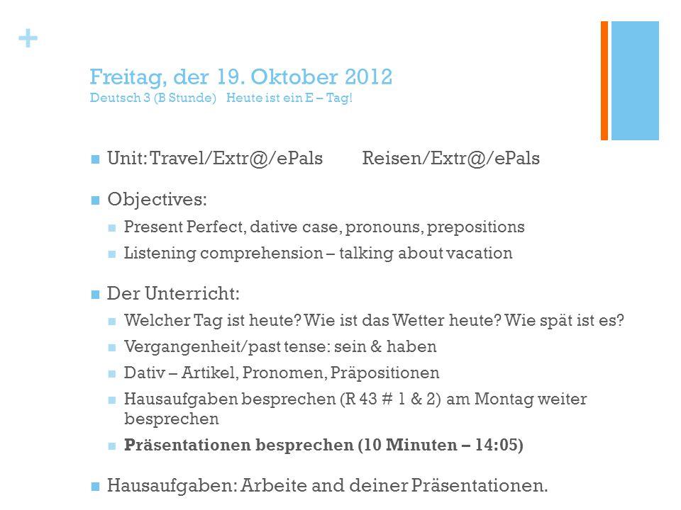 + Freitag, der 19. Oktober 2012 Deutsch 3 (B Stunde) Heute ist ein E – Tag! Unit: Travel/Extr@/ePalsReisen/Extr@/ePals Objectives: Present Perfect, da
