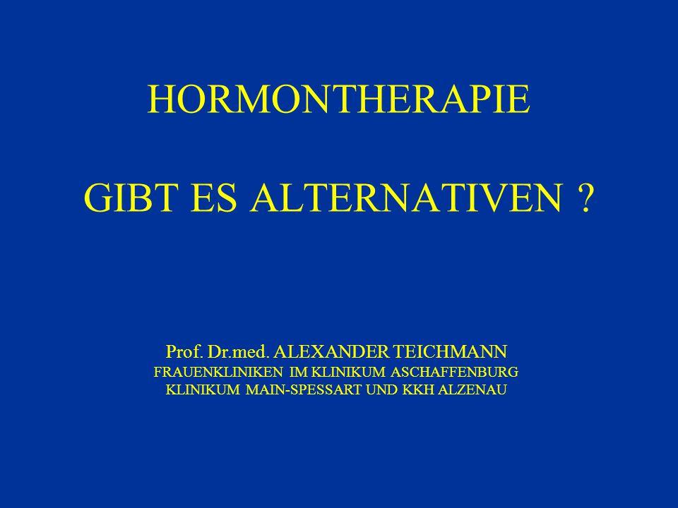HORMONTHERAPIE GIBT ES ALTERNATIVEN ? Prof. Dr.med. ALEXANDER TEICHMANN FRAUENKLINIKEN IM KLINIKUM ASCHAFFENBURG KLINIKUM MAIN-SPESSART UND KKH ALZENA