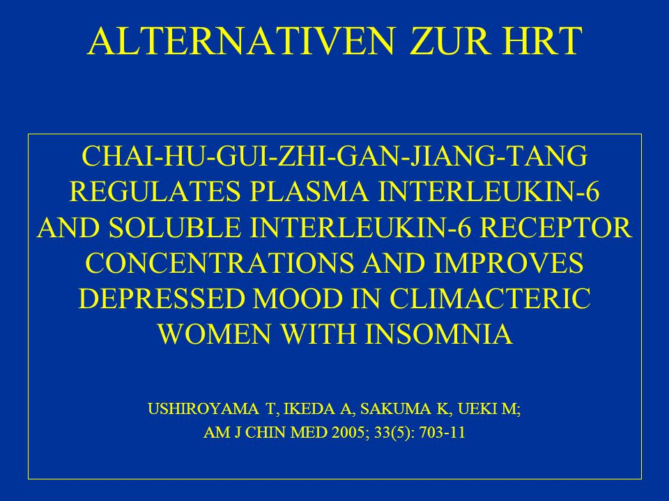 ALTERNATIVEN ZUR HRT CHAI-HU-GUI-ZHI-GAN-JIANG-TANG REGULATES PLASMA INTERLEUKIN-6 AND SOLUBLE INTERLEUKIN-6 RECEPTOR CONCENTRATIONS AND IMPROVES DEPRESSED MOOD IN CLIMACTERIC WOMEN WITH INSOMNIA USHIROYAMA T, IKEDA A, SAKUMA K, UEKI M; AM J CHIN MED 2005; 33(5): 703-11