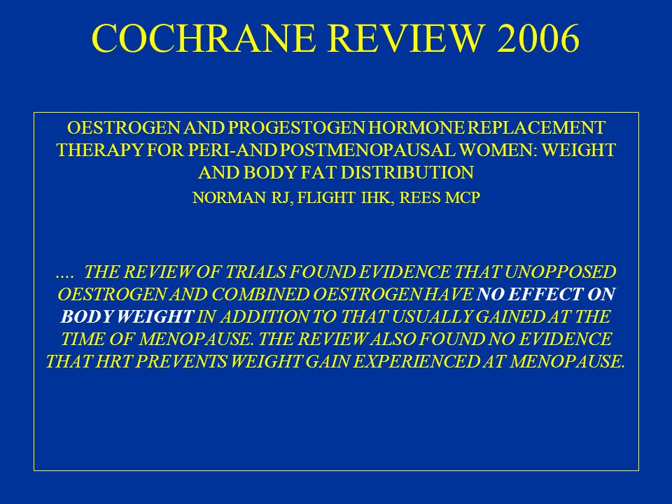COCHRANE REVIEW 2006 OESTROGEN AND PROGESTOGEN HORMONE REPLACEMENT THERAPY FOR PERI-AND POSTMENOPAUSAL WOMEN: WEIGHT AND BODY FAT DISTRIBUTION NORMAN