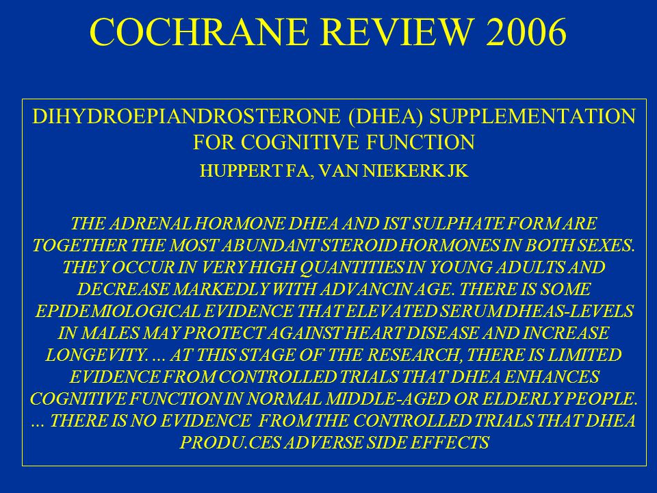 COCHRANE REVIEW 2006 DIHYDROEPIANDROSTERONE (DHEA) SUPPLEMENTATION FOR COGNITIVE FUNCTION HUPPERT FA, VAN NIEKERK JK THE ADRENAL HORMONE DHEA AND IST