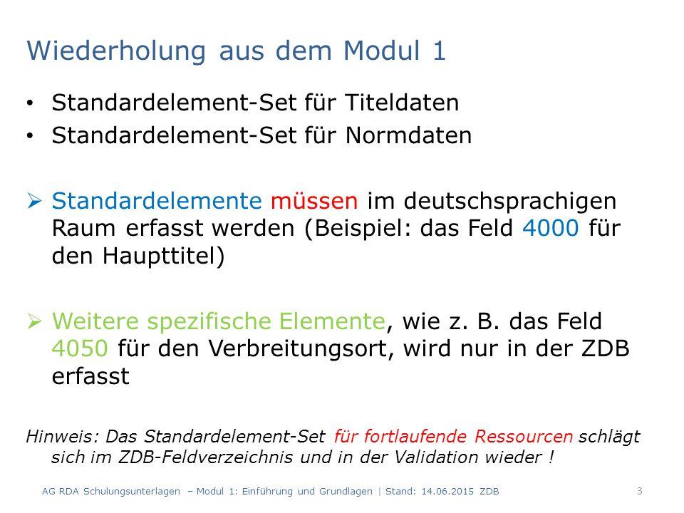 Wiederholung aus dem Modul 1 Standardelement-Set für Titeldaten Standardelement-Set für Normdaten  Standardelemente müssen im deutschsprachigen Raum erfasst werden (Beispiel: das Feld 4000 für den Haupttitel)  Weitere spezifische Elemente, wie z.