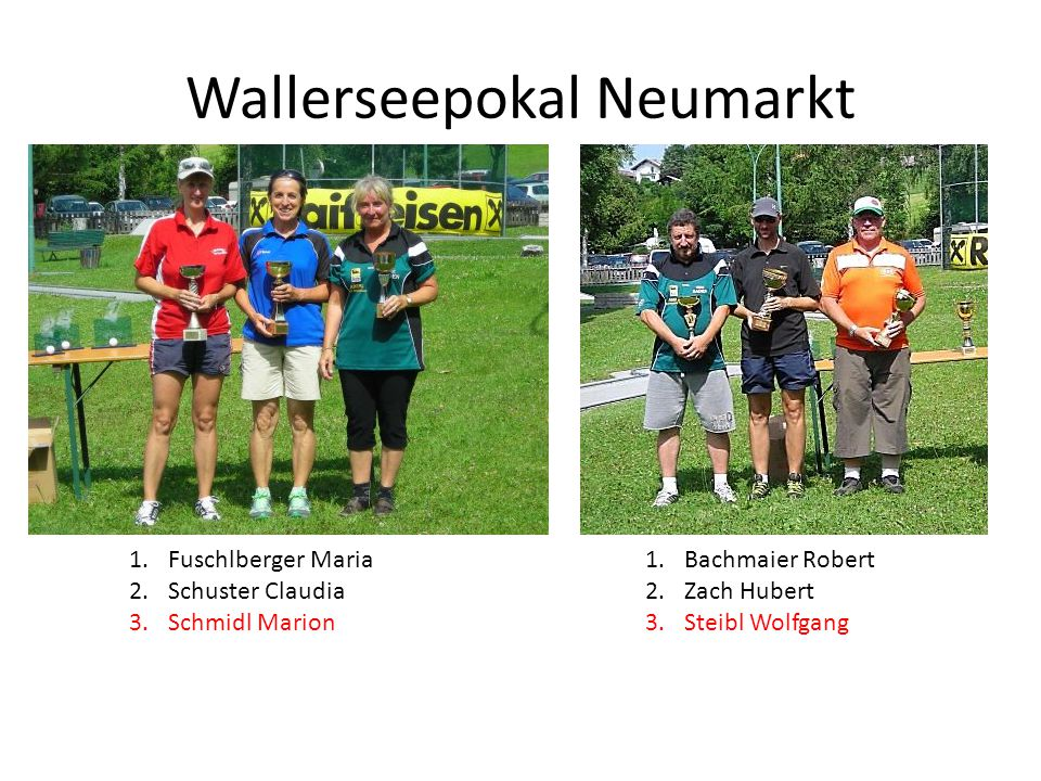 Wallerseepokal Neumarkt 1.Fuschlberger Maria 2.Schuster Claudia 3.Schmidl Marion 1.Bachmaier Robert 2.Zach Hubert 3.Steibl Wolfgang