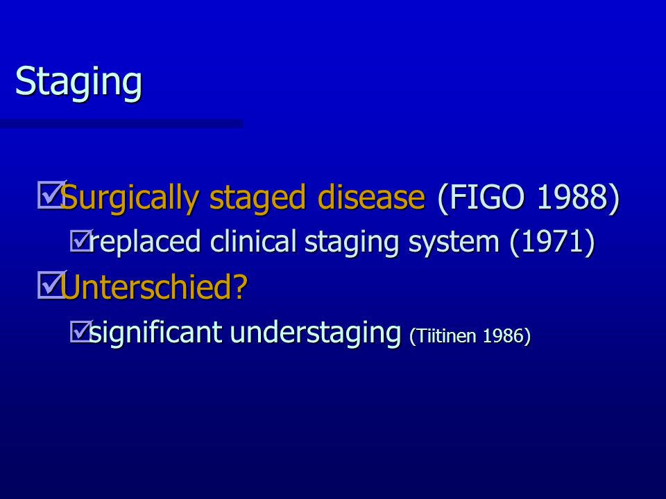 Staging þ Surgically staged disease (FIGO 1988) þreplaced clinical staging system (1971) þ Unterschied? þsignificant understaging (Tiitinen 1986)
