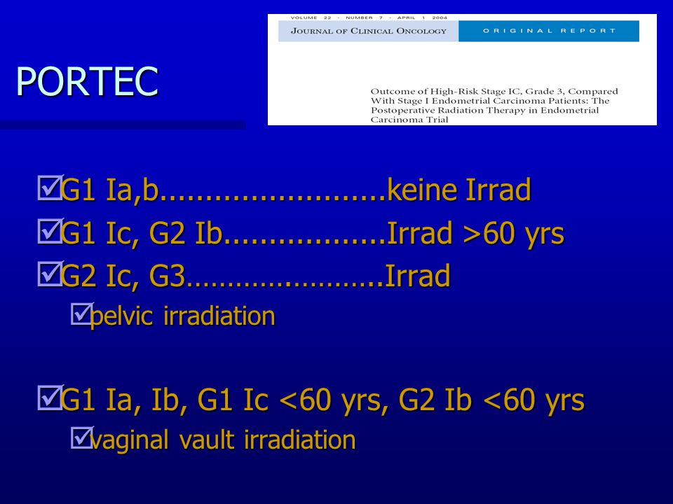 PORTEC þ G1 Ia,b.........................keine Irrad þ G1 Ic, G2 Ib..................Irrad >60 yrs þ G2 Ic, G3………….………..Irrad þ pelvic irradiation þ G1 Ia, Ib, G1 Ic <60 yrs, G2 Ib <60 yrs þ vaginal vault irradiation