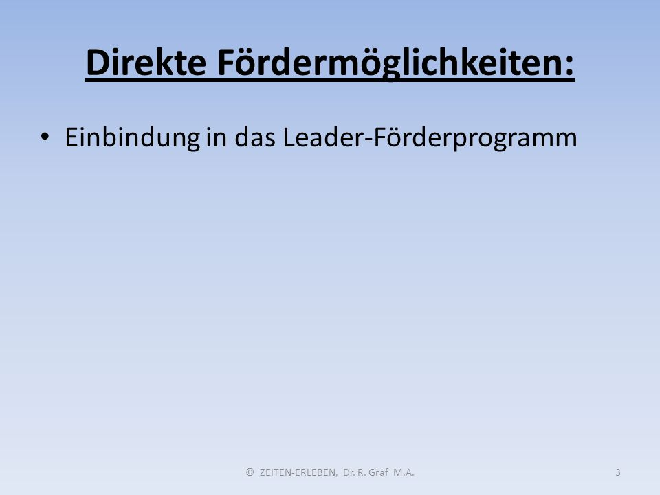 Direkte Fördermöglichkeiten: © ZEITEN-ERLEBEN, Dr. R. Graf M.A.3 Einbindung in das Leader-Förderprogramm
