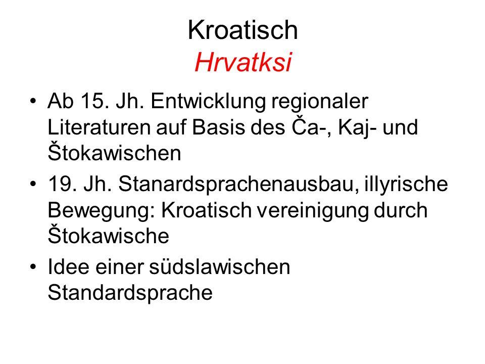 Kroatisch Hrvatksi Ab 15. Jh. Entwicklung regionaler Literaturen auf Basis des Ča-, Kaj- und Štokawischen 19. Jh. Stanardsprachenausbau, illyrische Be
