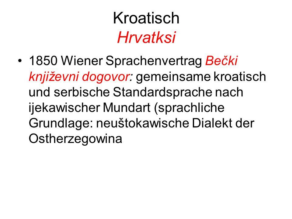 Kroatisch Hrvatksi 1850 Wiener Sprachenvertrag Bečki književni dogovor: gemeinsame kroatisch und serbische Standardsprache nach ijekawischer Mundart (sprachliche Grundlage: neuštokawische Dialekt der Ostherzegowina