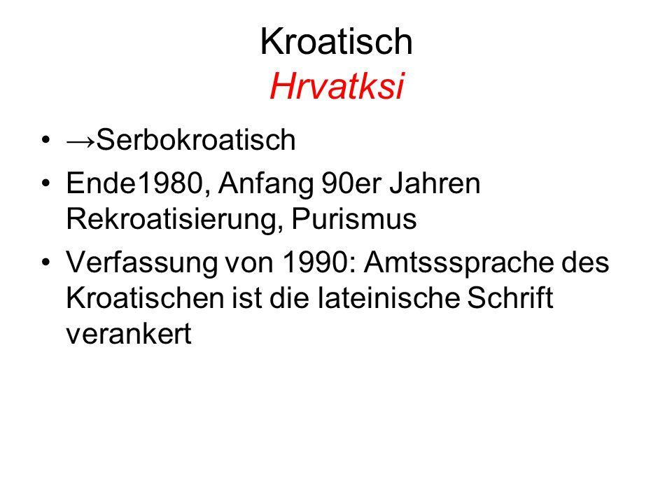 Kroatisch Hrvatksi →Serbokroatisch Ende1980, Anfang 90er Jahren Rekroatisierung, Purismus Verfassung von 1990: Amtsssprache des Kroatischen ist die lateinische Schrift verankert