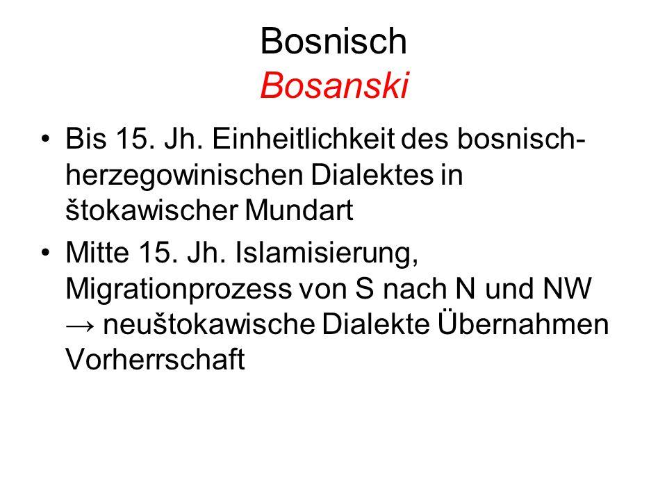 Bosnisch Bosanski Bis 15. Jh. Einheitlichkeit des bosnisch- herzegowinischen Dialektes in štokawischer Mundart Mitte 15. Jh. Islamisierung, Migrationp