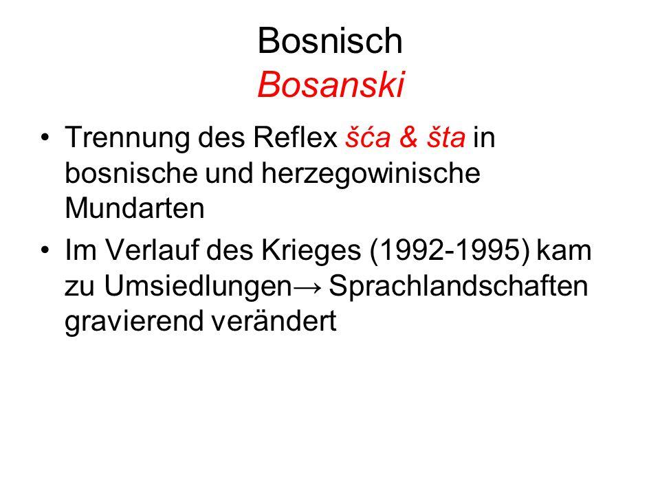 Bosnisch Bosanski Trennung des Reflex šća & šta in bosnische und herzegowinische Mundarten Im Verlauf des Krieges (1992-1995) kam zu Umsiedlungen→ Sprachlandschaften gravierend verändert