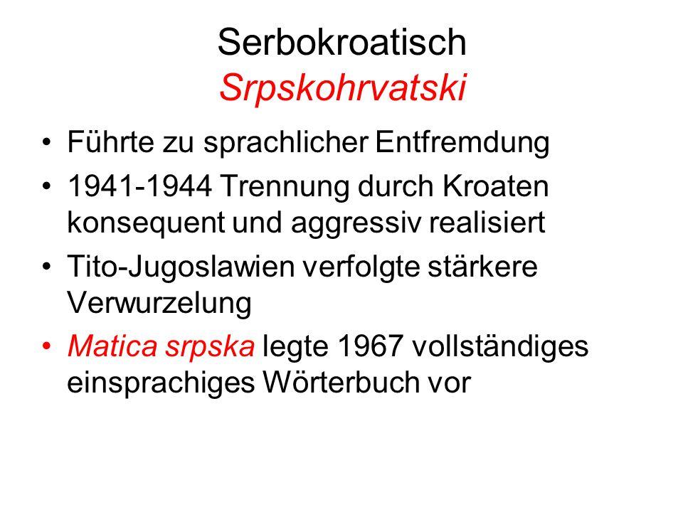 Serbokroatisch Srpskohrvatski Führte zu sprachlicher Entfremdung 1941-1944 Trennung durch Kroaten konsequent und aggressiv realisiert Tito-Jugoslawien verfolgte stärkere Verwurzelung Matica srpska legte 1967 vollständiges einsprachiges Wörterbuch vor