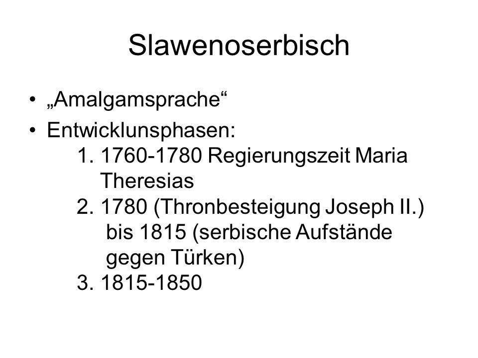 """Slawenoserbisch """"Amalgamsprache"""" Entwicklunsphasen: 1. 1760-1780 Regierungszeit Maria Theresias 2. 1780 (Thronbesteigung Joseph II.) bis 1815 (serbisc"""