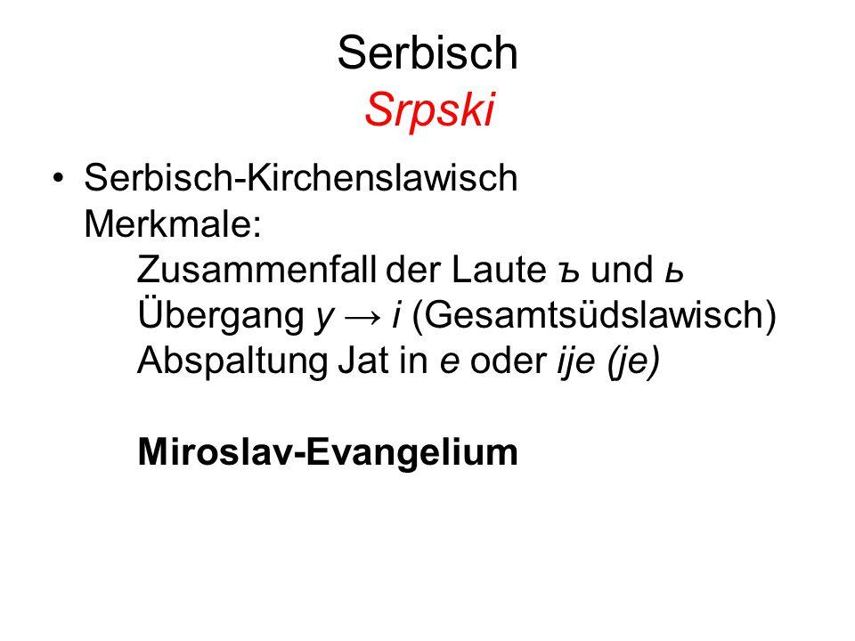 Serbisch Srpski Serbisch-Kirchenslawisch Merkmale: Zusammenfall der Laute ъ und ь Übergang y → i (Gesamtsüdslawisch) Abspaltung Jat in e oder ije (je)