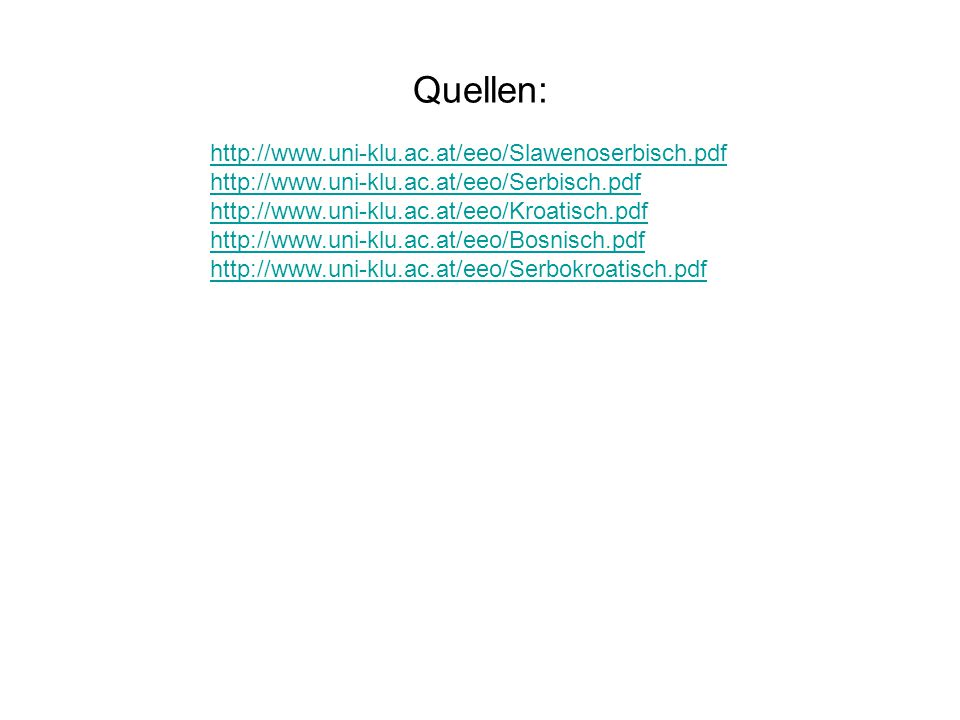 Quellen: http://www.uni-klu.ac.at/eeo/Slawenoserbisch.pdf http://www.uni-klu.ac.at/eeo/Serbisch.pdf http://www.uni-klu.ac.at/eeo/Kroatisch.pdf http://www.uni-klu.ac.at/eeo/Bosnisch.pdf http://www.uni-klu.ac.at/eeo/Serbokroatisch.pdf