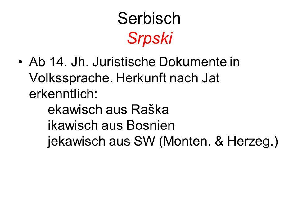 Serbisch Srpski Ab 14. Jh. Juristische Dokumente in Volkssprache. Herkunft nach Jat erkenntlich: ekawisch aus Raška ikawisch aus Bosnien jekawisch aus