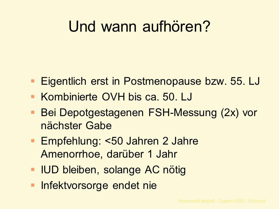 Hormonell aktuell – Zypern 2007 -Schiessl Und wann aufhören?  Eigentlich erst in Postmenopause bzw. 55. LJ  Kombinierte OVH bis ca. 50. LJ  Bei Dep