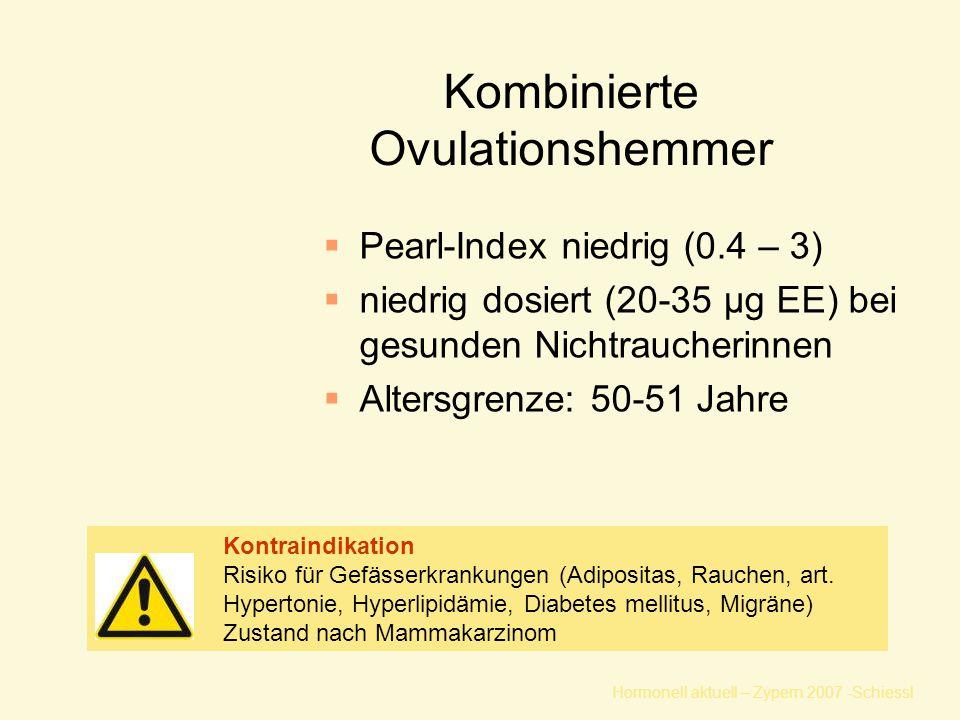 Hormonell aktuell – Zypern 2007 -Schiessl Kombinierte Ovulationshemmer  Pearl-Index niedrig (0.4 – 3)  niedrig dosiert (20-35 µg EE) bei gesunden Nichtraucherinnen  Altersgrenze: 50-51 Jahre Kontraindikation Risiko für Gefässerkrankungen (Adipositas, Rauchen, art.