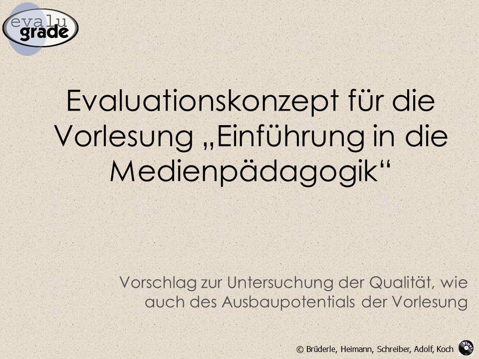 """© Brüderle, Heimann, Schreiber, Adolf, Koch Evaluationskonzept für die Vorlesung """"Einführung in die Medienpädagogik Vorschlag zur Untersuchung der Qualität, wie auch des Ausbaupotentials der Vorlesung"""