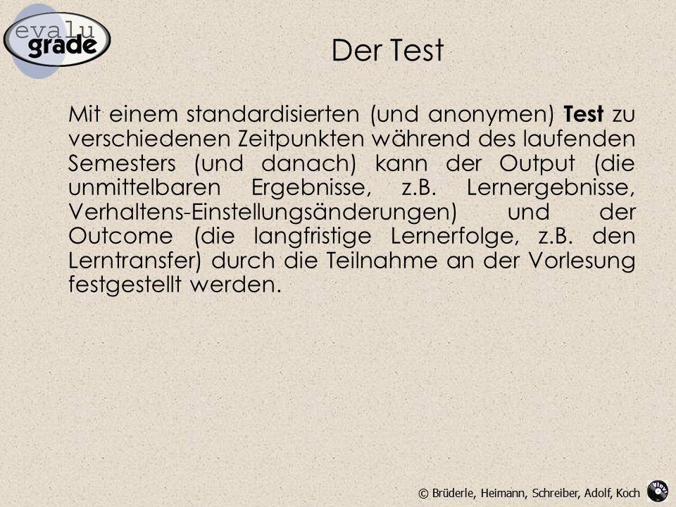 © Brüderle, Heimann, Schreiber, Adolf, Koch Der Test Mit einem standardisierten (und anonymen) Test zu verschiedenen Zeitpunkten während des laufenden Semesters (und danach) kann der Output (die unmittelbaren Ergebnisse, z.B.