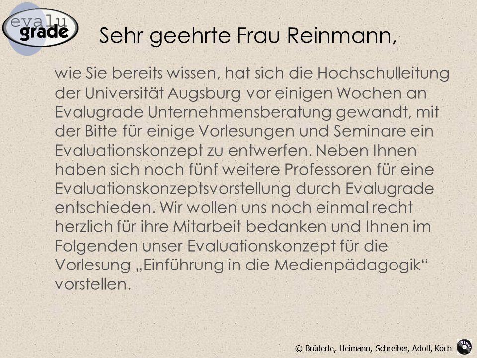© Brüderle, Heimann, Schreiber, Adolf, Koch Sehr geehrte Frau Reinmann, wie Sie bereits wissen, hat sich die Hochschulleitung der Universität Augsburg vor einigen Wochen an Evalugrade Unternehmensberatung gewandt, mit der Bitte für einige Vorlesungen und Seminare ein Evaluationskonzept zu entwerfen.